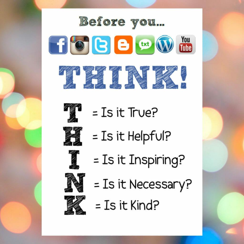 Think Before You Speak (or tweet) T = Is it True? H = Is it Helpful? I = Is it Inspiring? N = Is it Necessary? K= Is it Kind?